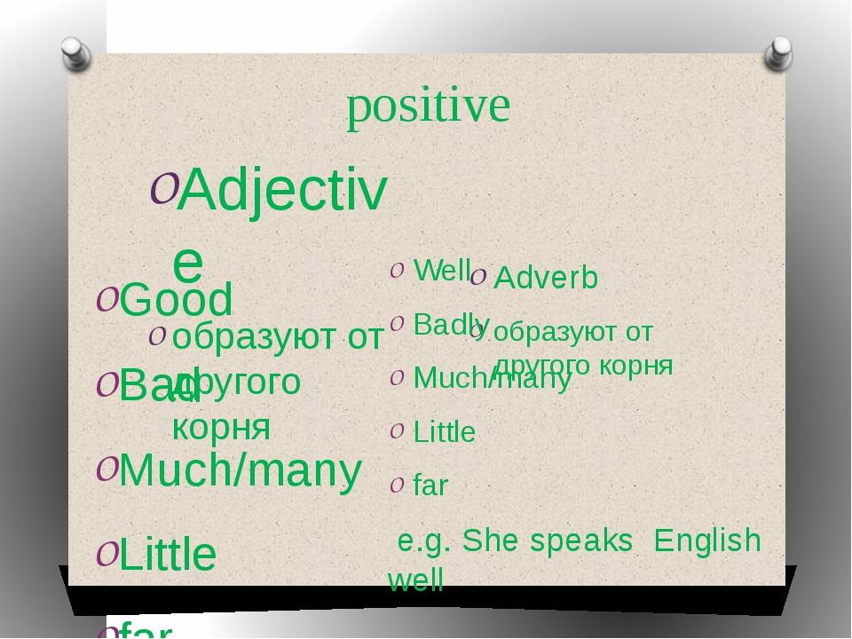 positive Adjective образуют от другого корня Adverb образуют от другого корня...
