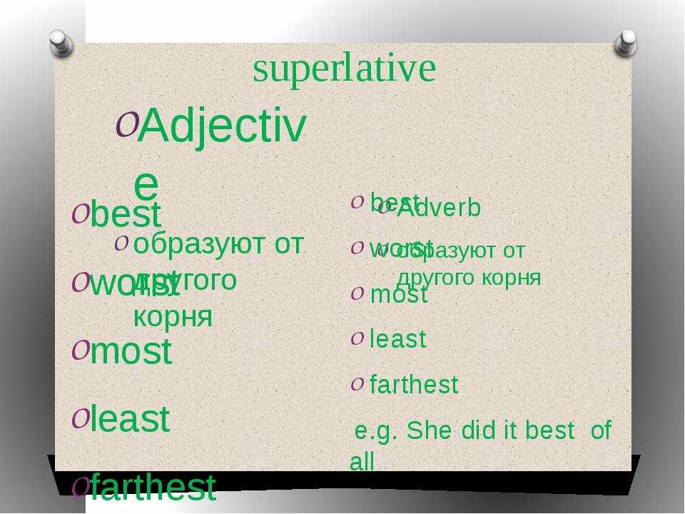 superlative Adjective образуют от другого корня Adverb образуют от другого ко...