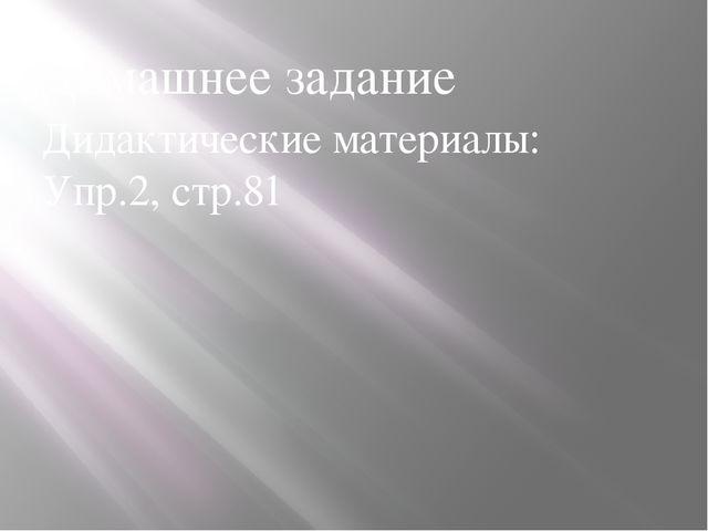 Домашнее задание Дидактические материалы: Упр.2, стр.81