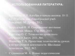 ИСПОЛЬЗОВАННАЯ ЛИТЕРАТУРА: Башмаков М.И. Алгебра и начала анализа. 10-11 кл.;