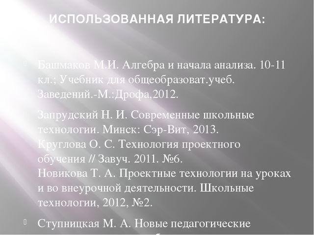 ИСПОЛЬЗОВАННАЯ ЛИТЕРАТУРА: Башмаков М.И. Алгебра и начала анализа. 10-11 кл.;...