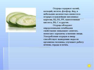 Огурцы содержат калий, кальций, железо, фосфор, йод, в небольших количествах