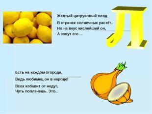Желтый цитрусовый плод В странах солнечных растёт. Но на вкус кислейший он, А