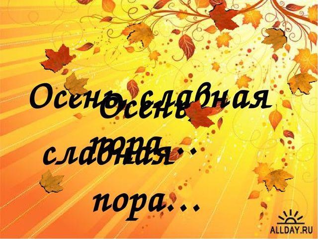 Осень, славная пора… Осень, славная пора…