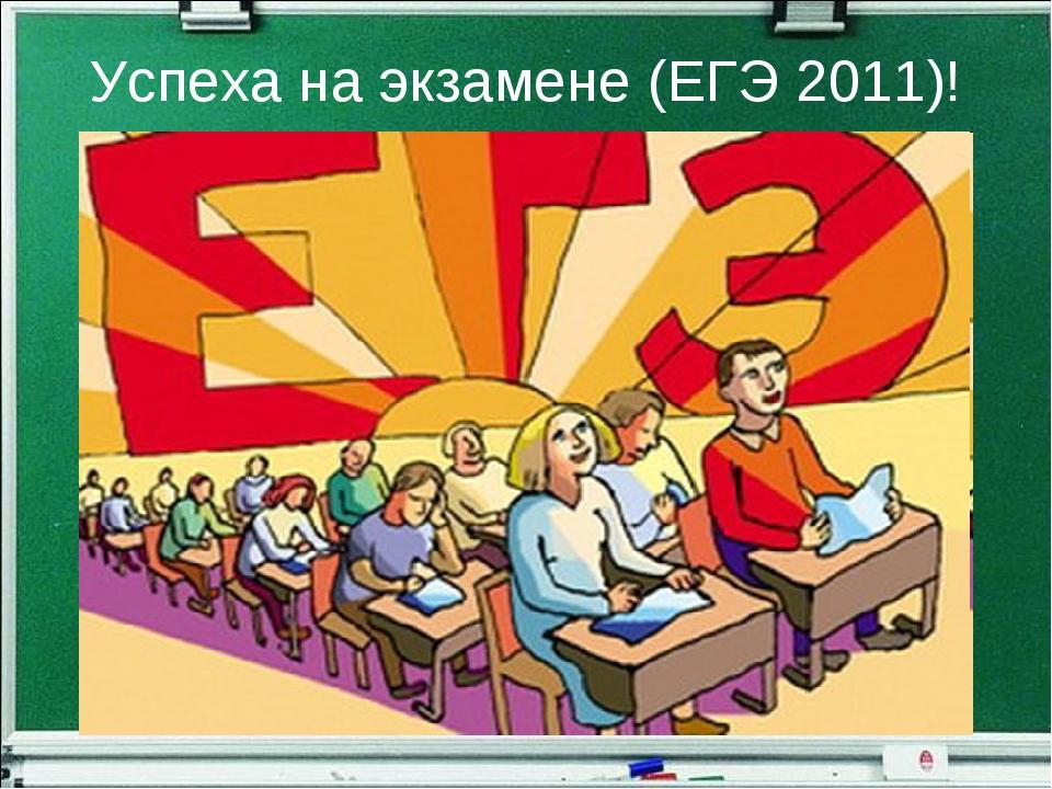 Успеха на экзамене (ЕГЭ 2011)!