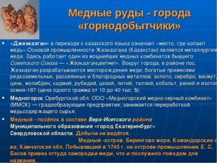 Медные руды - города «горнодобытчики» «Джезказган» в переводе с казахского яз