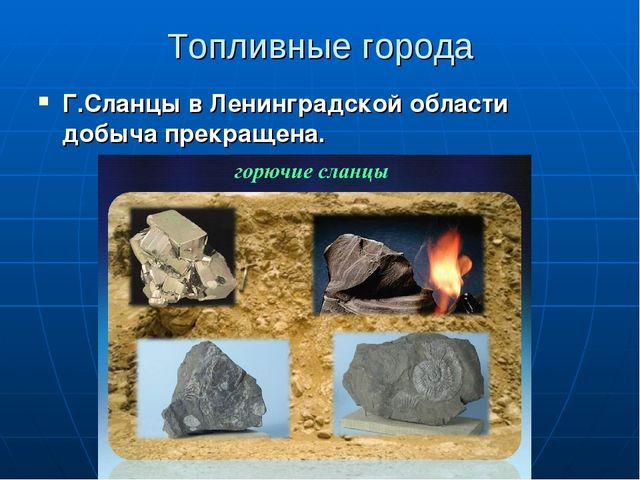 Топливные города Г.Сланцы в Ленинградской области добыча прекращена.