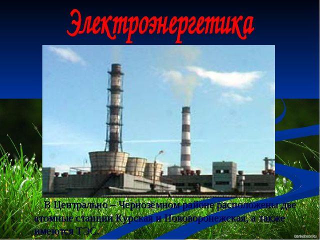 В Центрально – Чернозёмном районе расположены две атомные станции Курская и...