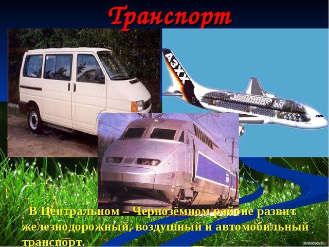 Транспорт В Центральном – Чернозёмном районе развит железнодорожный, воздушны...