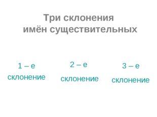 Три склонения имён существительных 1 – е склонение 2 – е склонение 3 – е скло