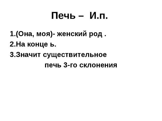 Печь – И.п. (Она, моя)- женский род . На конце ь. Значит существительное печь...