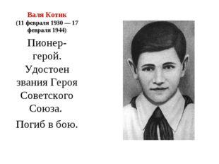 Валя Котик (11 февраля 1930— 17 февраля 1944) Пионер-герой. Удостоен звания
