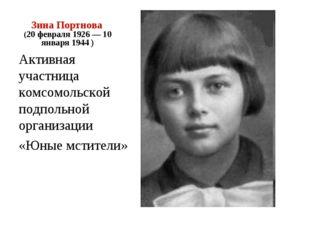 Зина Портнова (20 февраля 1926 — 10 января 1944 ) Активная участница комсомол