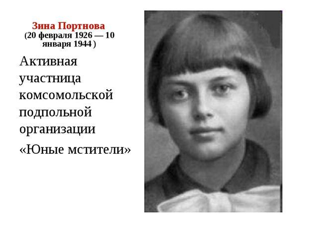 Зина Портнова (20 февраля 1926 — 10 января 1944 ) Активная участница комсомол...