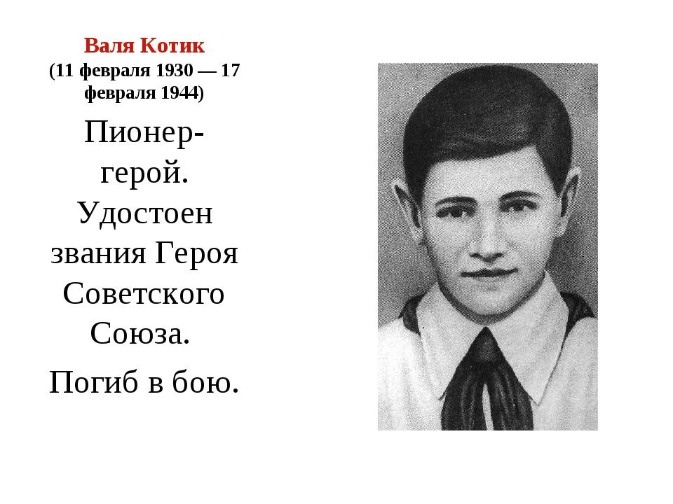 Валя Котик (11 февраля 1930— 17 февраля 1944) Пионер-герой. Удостоен звания...