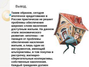 Таким образом, сегодня ипотечное кредитование в России практически не решает
