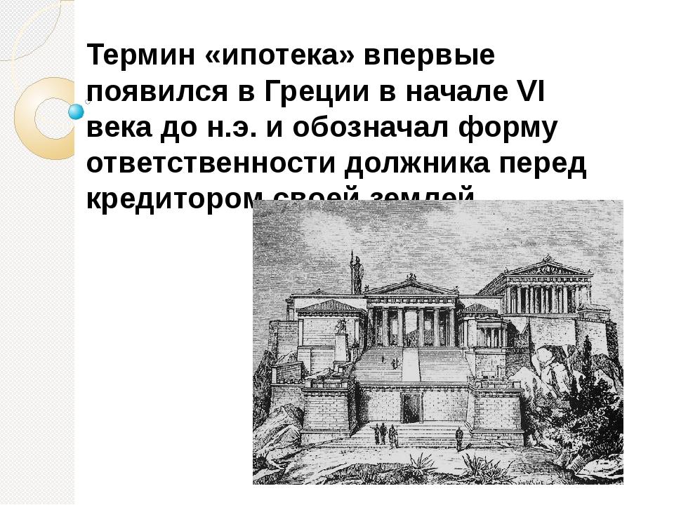 Термин «ипотека» впервые появился в Греции в начале VI века до н.э. и обозна...