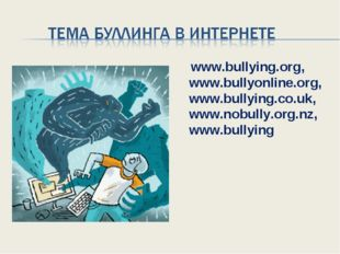 www.bullying.org, www.bullyonline.org, www.bullying.co.uk, www.nobully.org.n