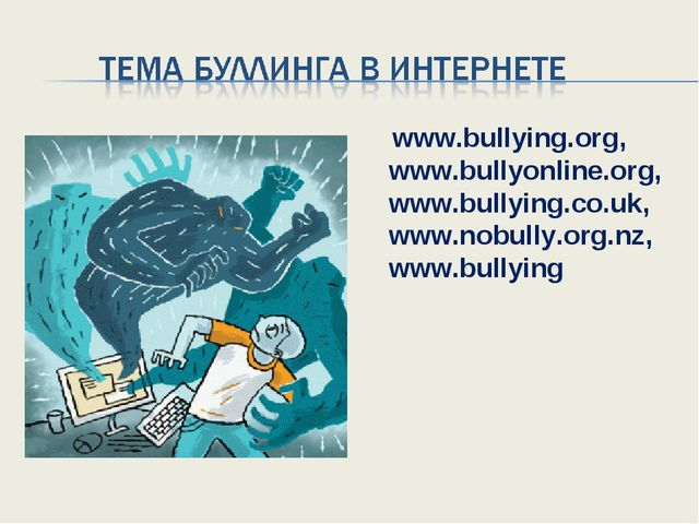 www.bullying.org, www.bullyonline.org, www.bullying.co.uk, www.nobully.org.n...