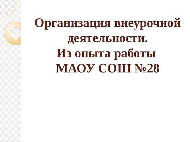 Организация внеурочной деятельности. Из опыта работы МАОУ СОШ №28