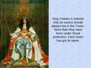 King Charles II ordered that six ravens should always live in the Tower. Sinc