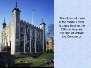 The oldest of them is the White Tower. It dates back to the 11th century and