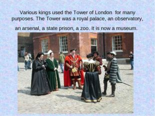 Various kings used the Tower of London for many purposes. The Tower was a roy
