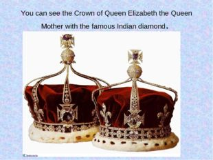 You can see the Crown of Queen Elizabeth the Queen Mother with the famous Ind