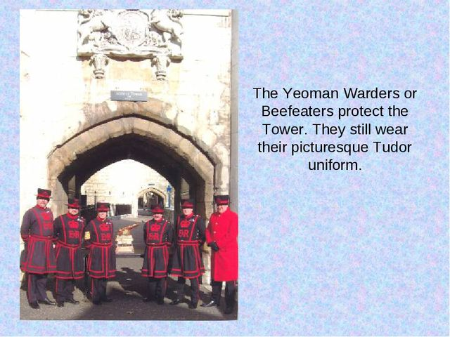 The Yeoman Warders or Beefeaters protect the Tower. They still wear their pic...