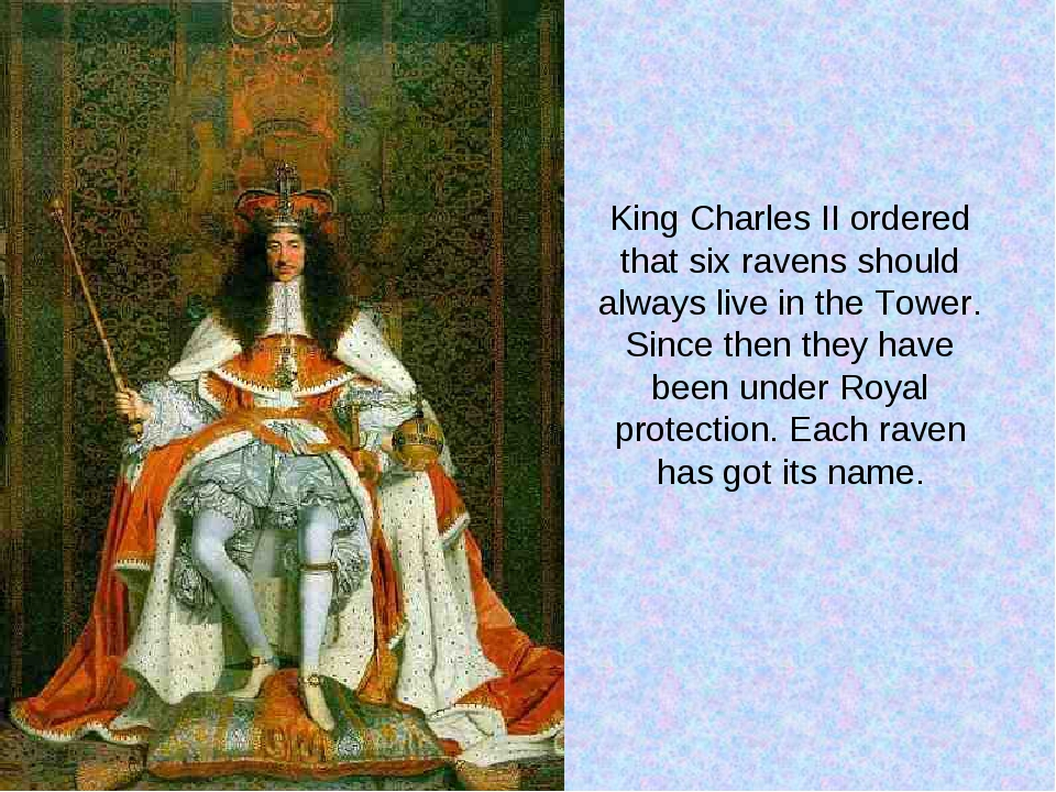 King Charles II ordered that six ravens should always live in the Tower. Sinc...
