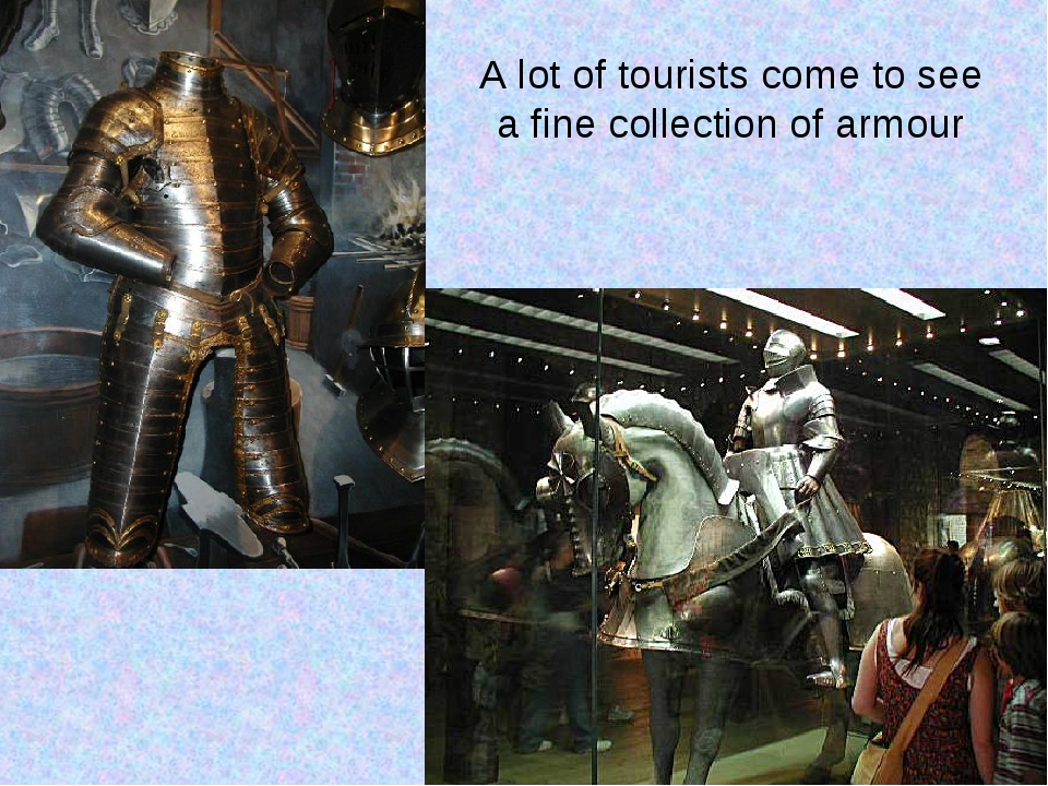 A lot of tourists come to see a fine collection of armour
