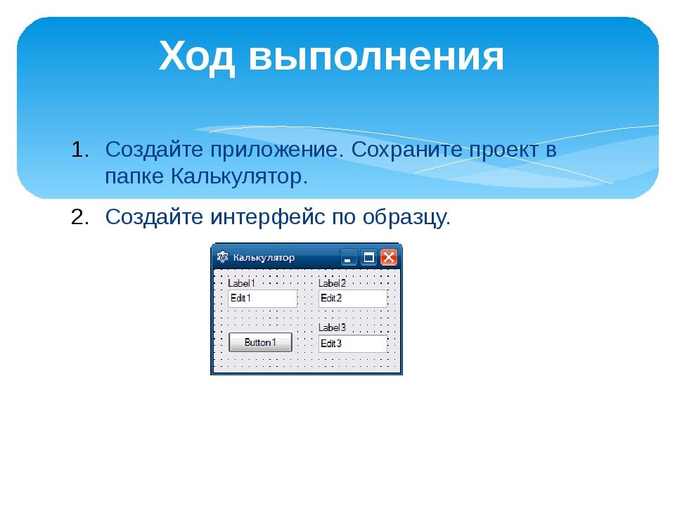 Создайте приложение. Сохраните проект в папке Калькулятор. Создайте интерфейс...