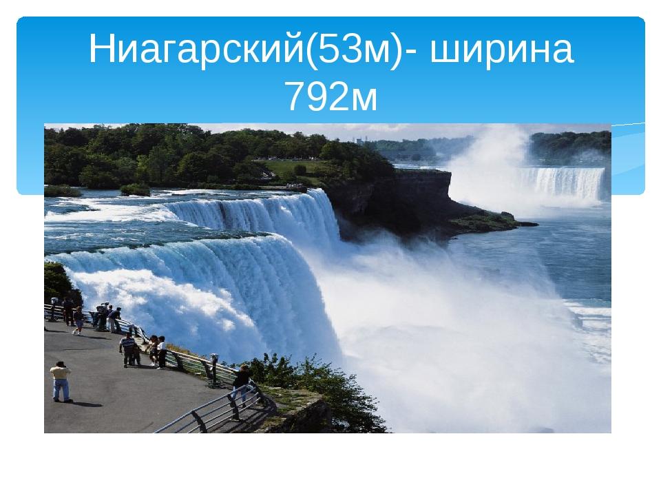 Ниагарский(53м)- ширина 792м