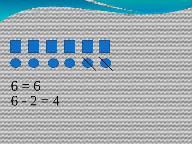 6 = 6 6 - 2 = 4