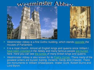 Westminster Abbey is a fine Gothic building, which stands opposite the Houses