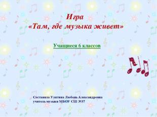 Составила Улитина Любовь Александровна учитель музыки МБОУ СШ №37 Игра «Там,