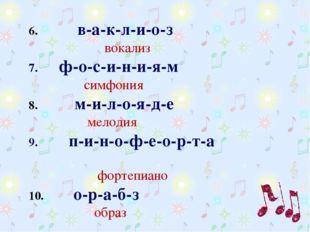 6.  в-а-к-л-и-о-з  вокализ 7. ф-о-с-и-н-и-я-м симфония 8.  м-и-л-о-я