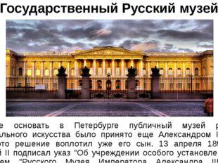 Государственный Русский музей Решение основать в Петербурге публичный музей р