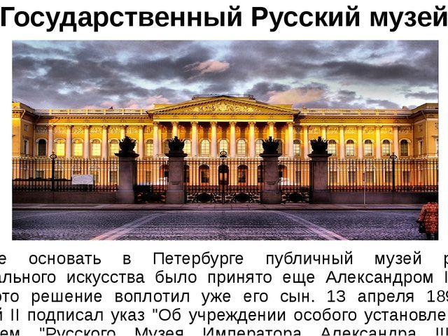Государственный Русский музей Решение основать в Петербурге публичный музей р...
