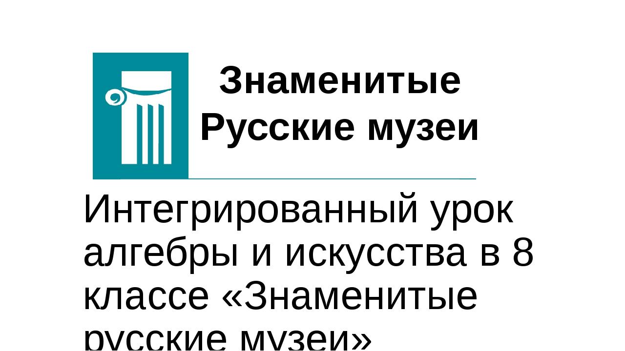 Интегрированный урок алгебры и искусства в 8 классе «Знаменитые русские музе...
