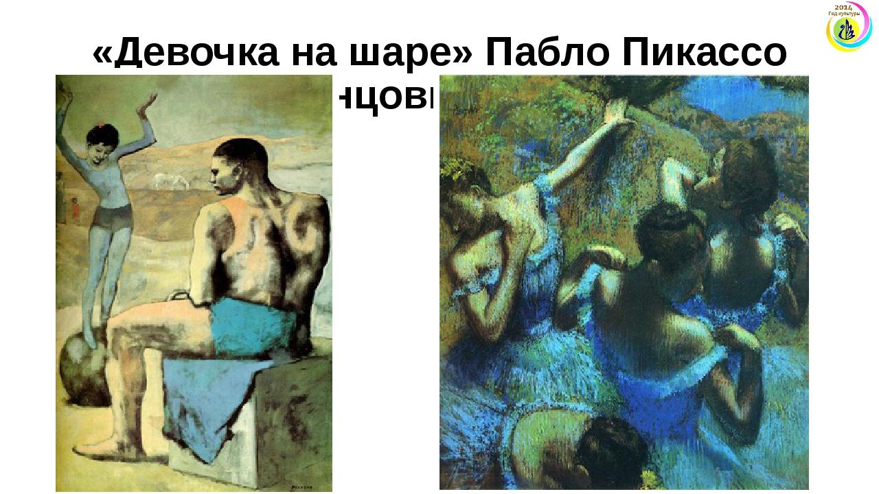 «Девочка на шаре» Пабло Пикассо «Голубые танцовщицы» Эдгар Дега