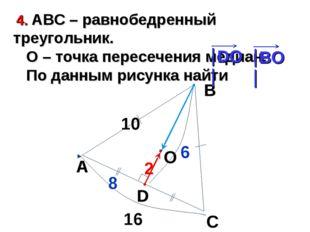 4. АВС – равнобедренный треугольник. О – точка пересечения медиан. По данным