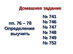 Домашнее задание пп. 76 – 78 Определения выучить № 741 № 746 № 747 № 748 № 74