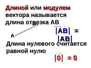 Длиной или модулем вектора называется длина отрезка АВ Длина нулевого считает