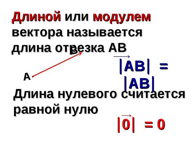 Длиной или модулем вектора называется длина отрезка АВ Длина нулевого считает...