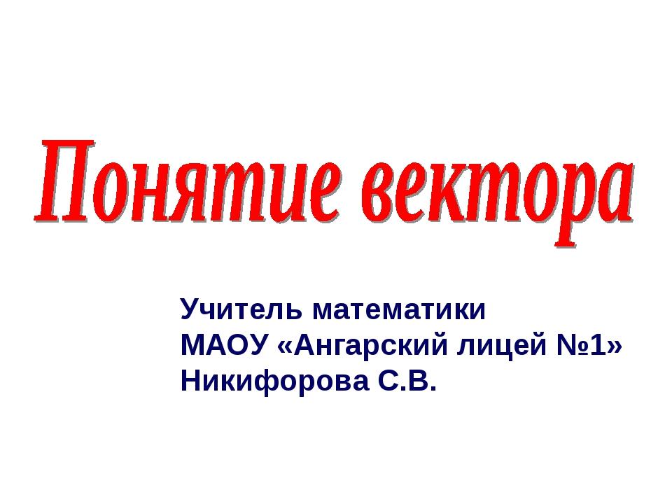 Учитель математики МАОУ «Ангарский лицей №1» Никифорова С.В.