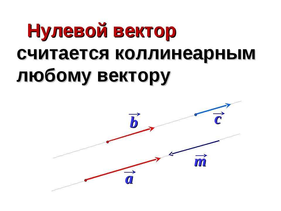 Нулевой вектор считается коллинеарным любому вектору