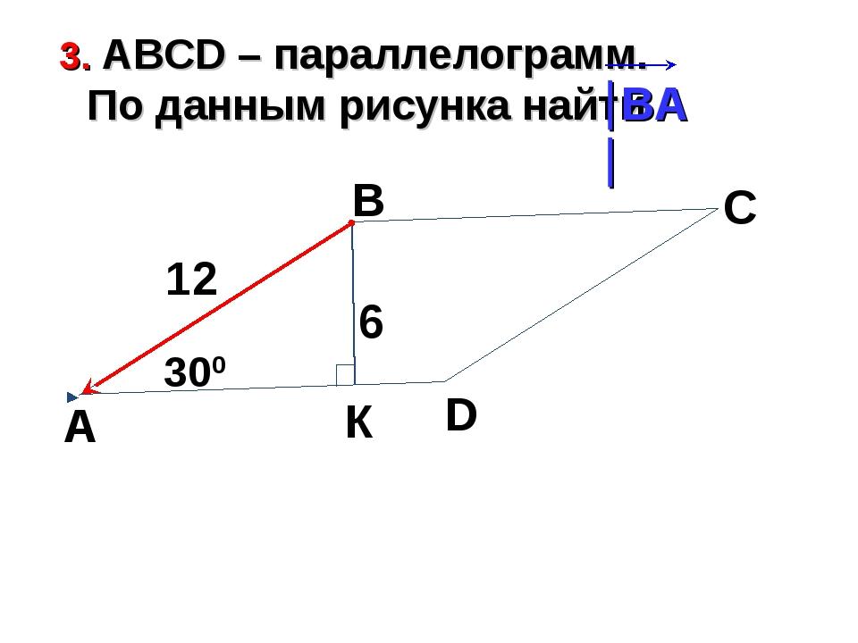 3. АВСD – параллелограмм. По данным рисунка найти А В С D 300 6 К 12