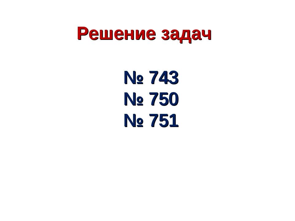 Решение задач № 743 № 750 № 751