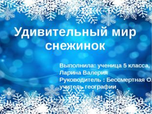 Удивительный мир снежинок Выполнила: ученица 5 класса, Ларина Валерия Руковод